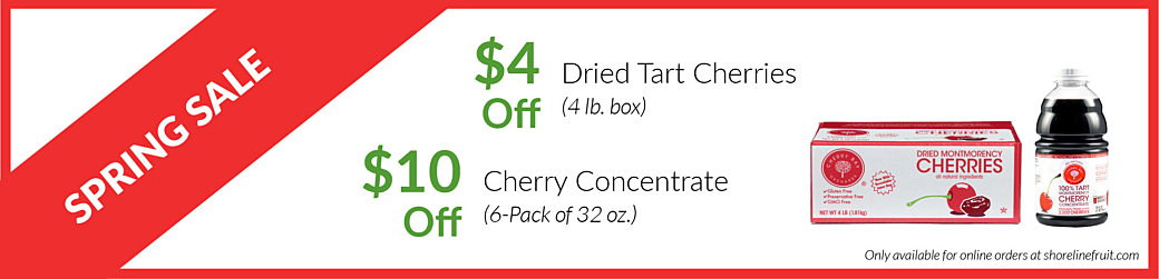 Spring Sale. $4 off 4 lb Dried Cherries. $10 off 6-pack of 32 oz Cherry Concentrate. Only available for online orders.
